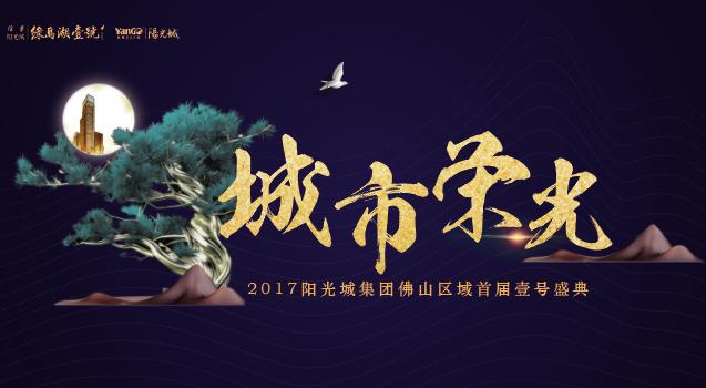 直播:城市荣光——2017阳光城集团佛山区域首届壹号盛典